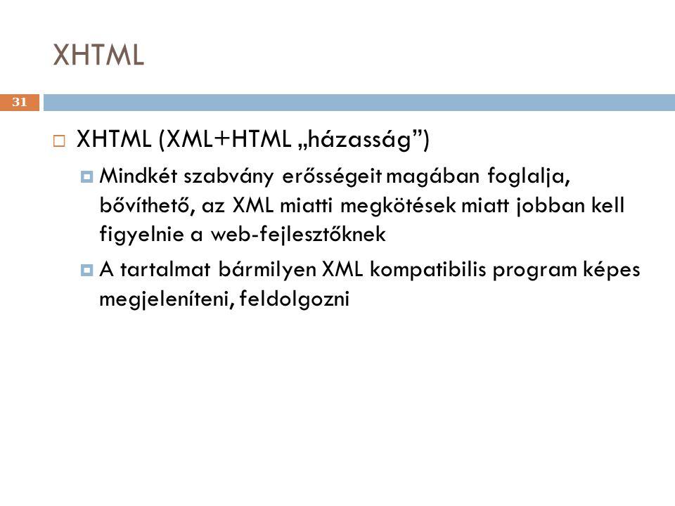 """XHTML 31  XHTML (XML+HTML """"házasság )  Mindkét szabvány erősségeit magában foglalja, bővíthető, az XML miatti megkötések miatt jobban kell figyelnie a web-fejlesztőknek  A tartalmat bármilyen XML kompatibilis program képes megjeleníteni, feldolgozni"""