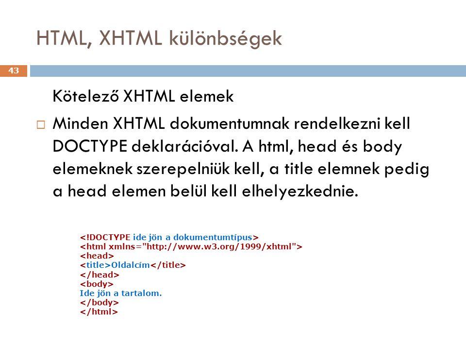 HTML, XHTML különbségek 43 Kötelező XHTML elemek  Minden XHTML dokumentumnak rendelkezni kell DOCTYPE deklarációval. A html, head és body elemeknek s