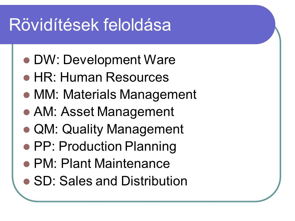 Rövidítések feloldása DW: Development Ware HR: Human Resources MM: Materials Management AM: Asset Management QM: Quality Management PP: Production Pla