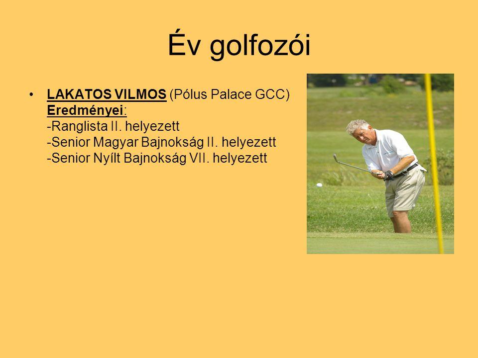 Év golfozói LAKATOS VILMOS (Pólus Palace GCC) Eredményei: -Ranglista II. helyezett -Senior Magyar Bajnokság II. helyezett -Senior Nyílt Bajnokság VII.