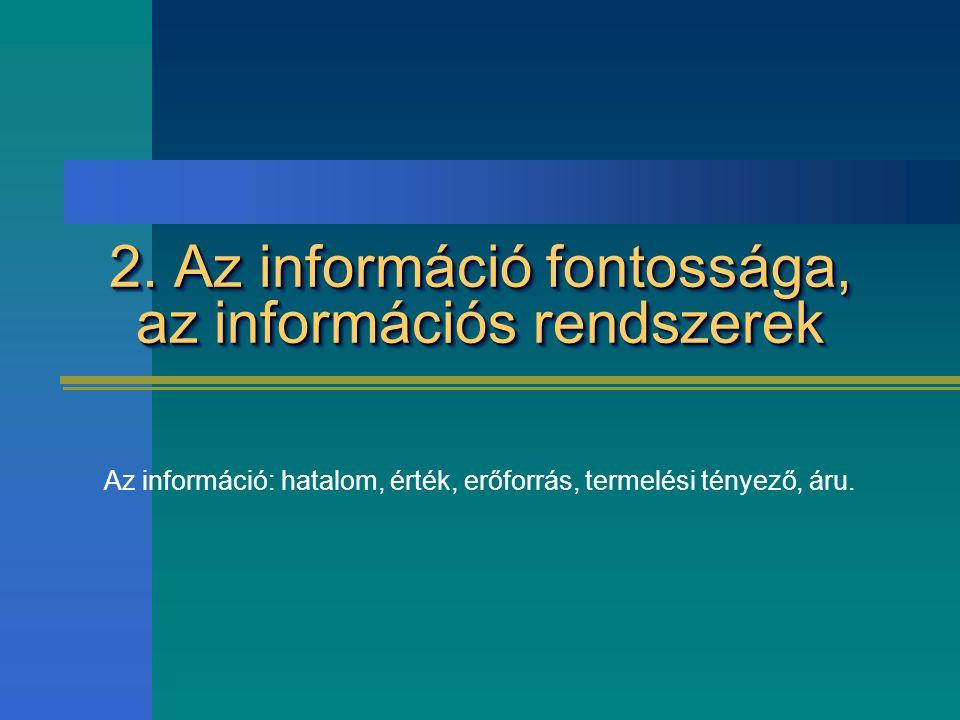 2. Az információ fontossága, az információs rendszerek Az információ: hatalom, érték, erőforrás, termelési tényező, áru.