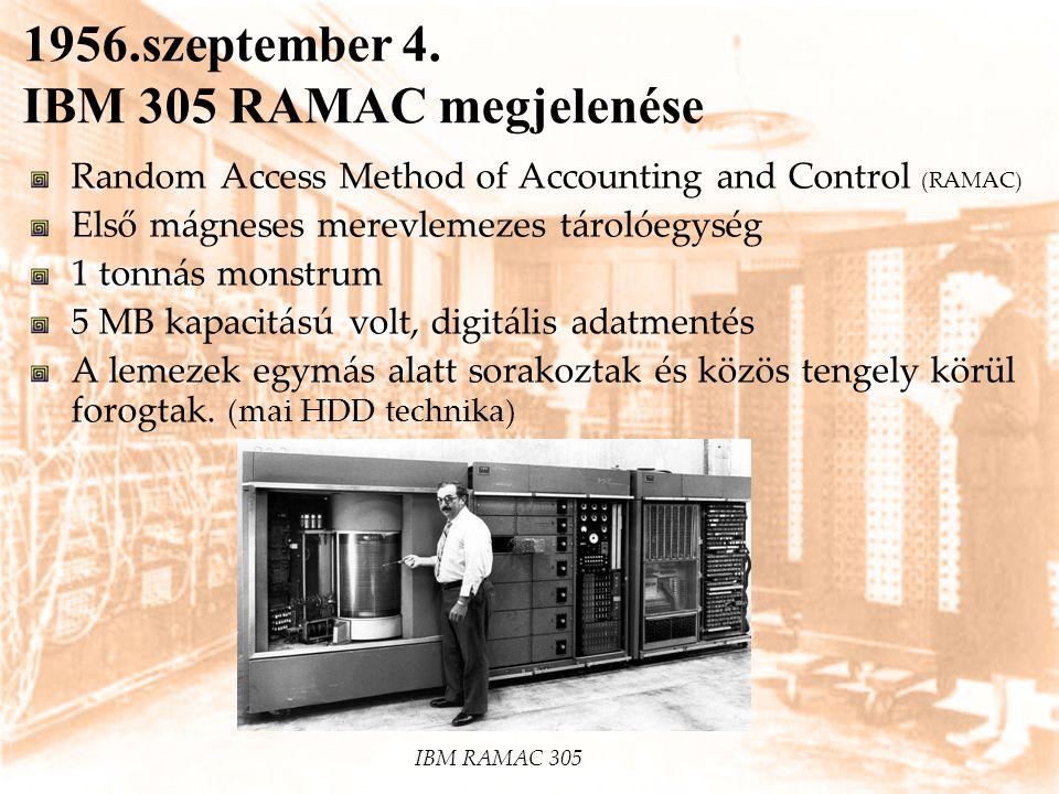 1956.szeptember 4. IBM 305 RAMAC megjelenése Random Access Method of Accounting and Control (RAMAC) Első mágneses merevlemezes tárolóegység 1 tonnás m