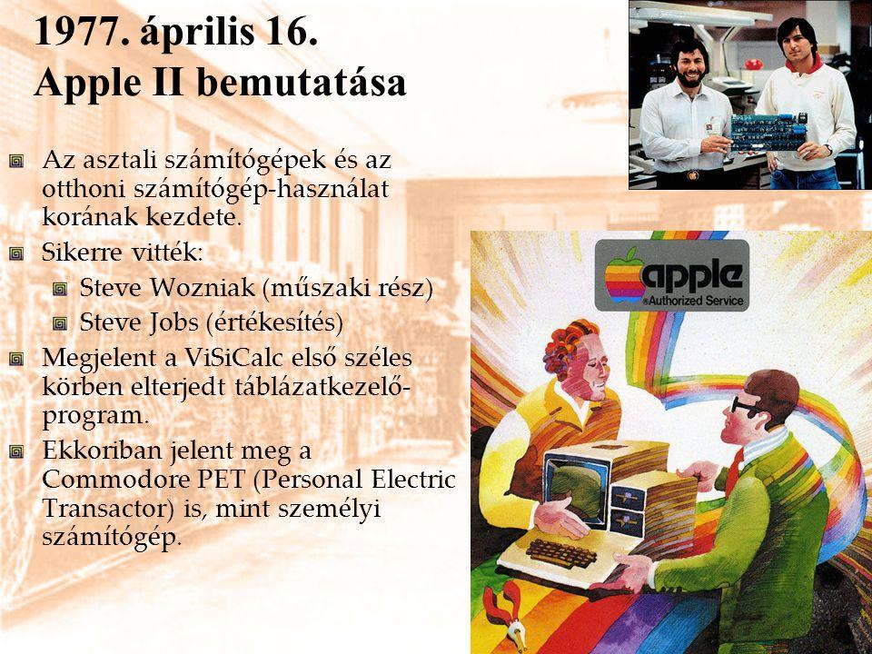 1977. április 16. Apple II bemutatása Az asztali számítógépek és az otthoni számítógép-használat korának kezdete. Sikerre vitték: Steve Wozniak (műsza