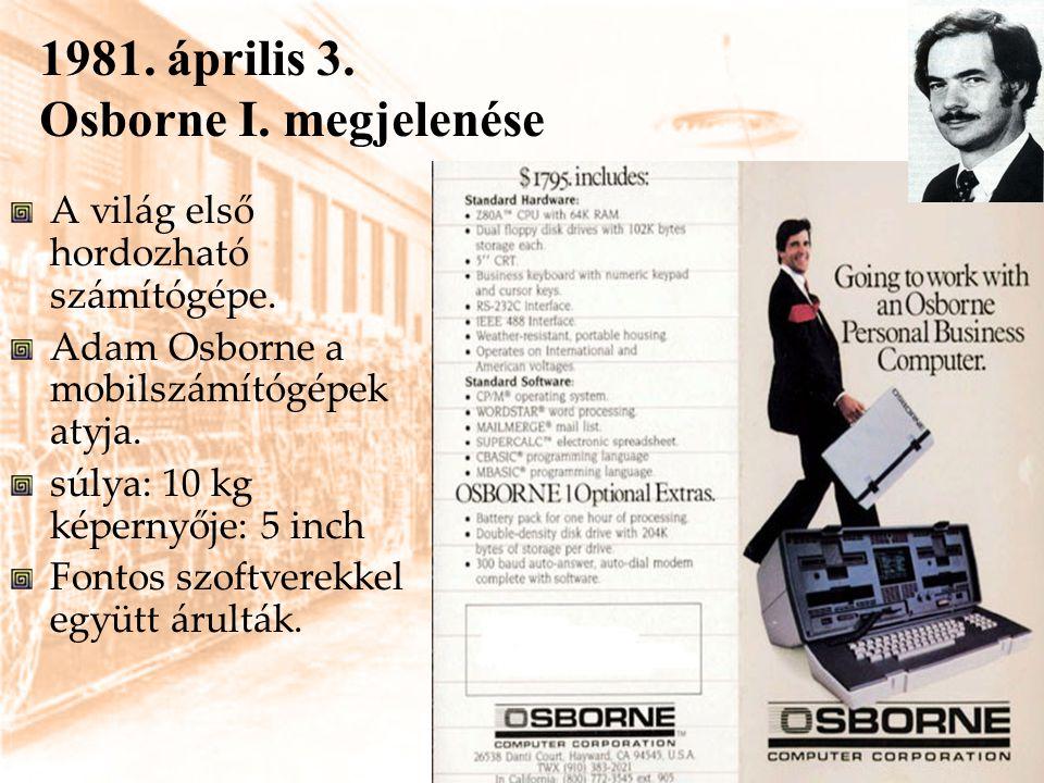 1981. április 3. Osborne I. megjelenése A világ első hordozható számítógépe. Adam Osborne a mobilszámítógépek atyja. súlya: 10 kg képernyője: 5 inch F