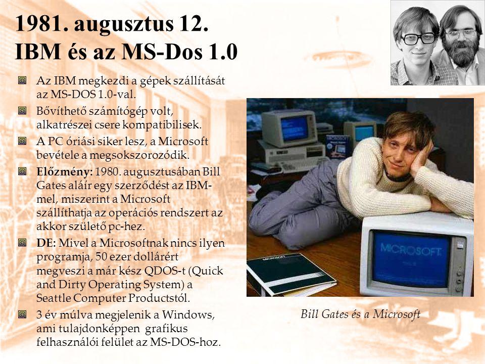 1981. augusztus 12. IBM és az MS-Dos 1.0 Az IBM megkezdi a gépek szállítását az MS-DOS 1.0-val. Bővíthető számítógép volt, alkatrészei csere kompatibi