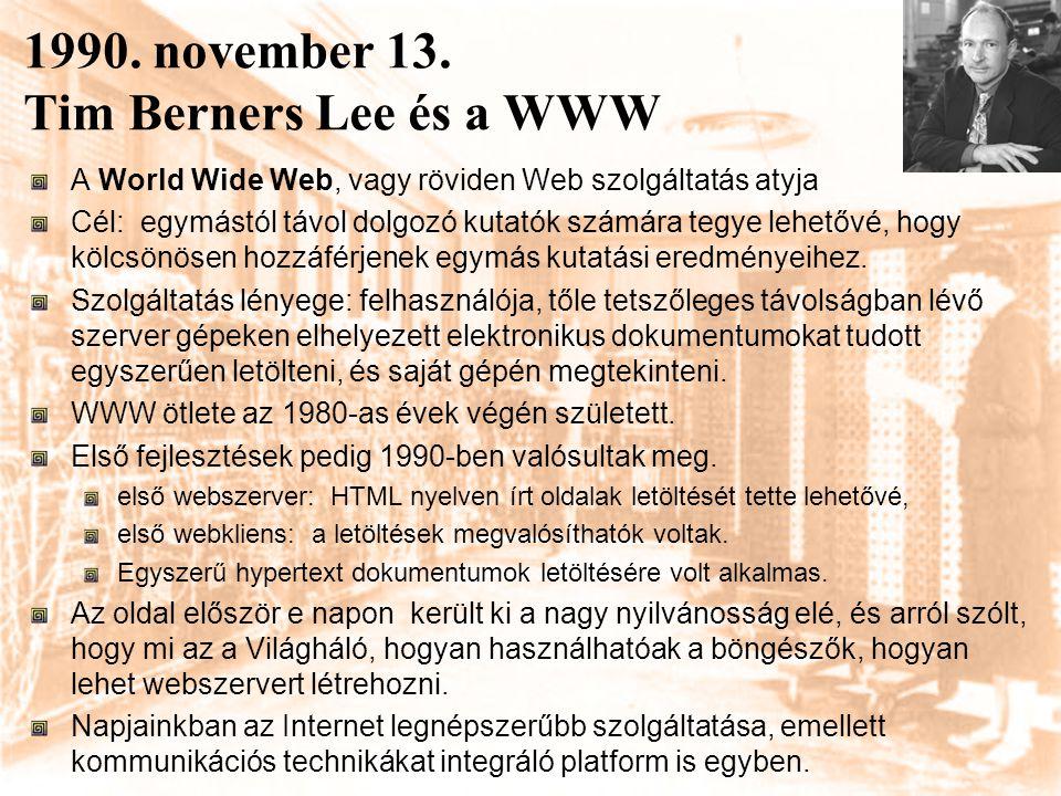 1990. november 13. Tim Berners Lee és a WWW A World Wide Web, vagy röviden Web szolgáltatás atyja Cél: egymástól távol dolgozó kutatók számára tegye l
