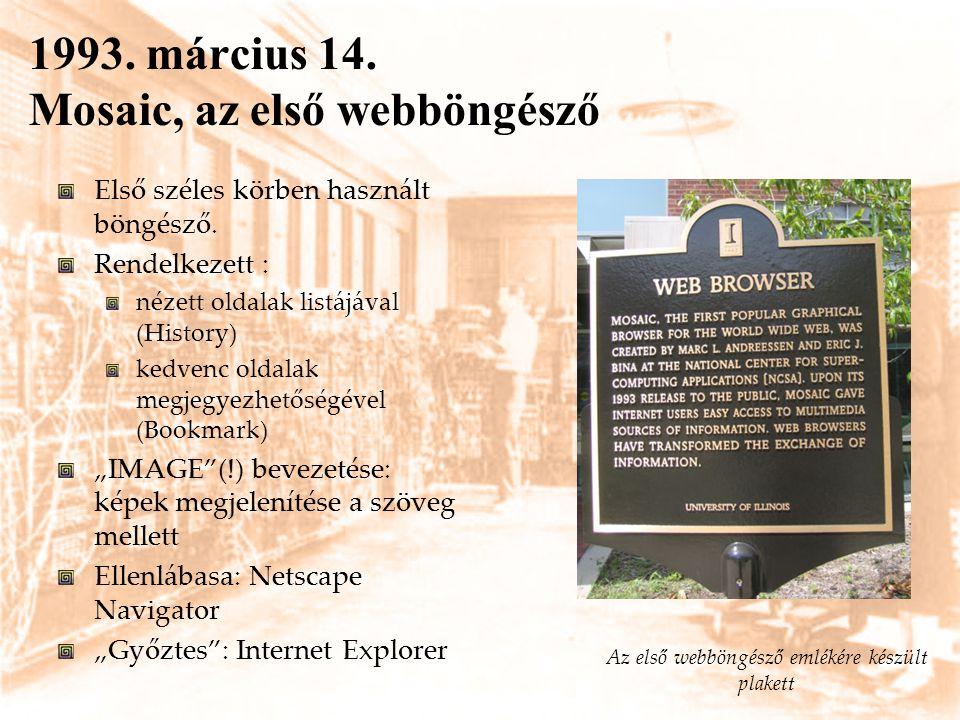 1993. március 14. Mosaic, az első webböngésző Első széles körben használt böngésző. Rendelkezett : nézett oldalak listájával (History) kedvenc oldalak