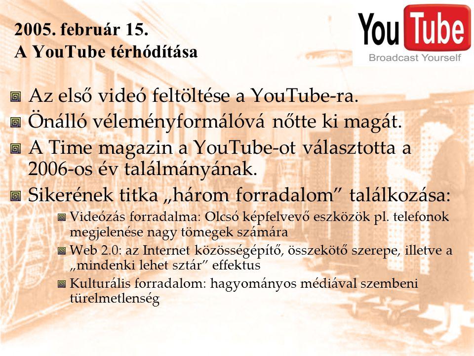 2005. február 15. A YouTube térhódítása Az első videó feltöltése a YouTube-ra. Önálló véleményformálóvá nőtte ki magát. A Time magazin a YouTube-ot vá