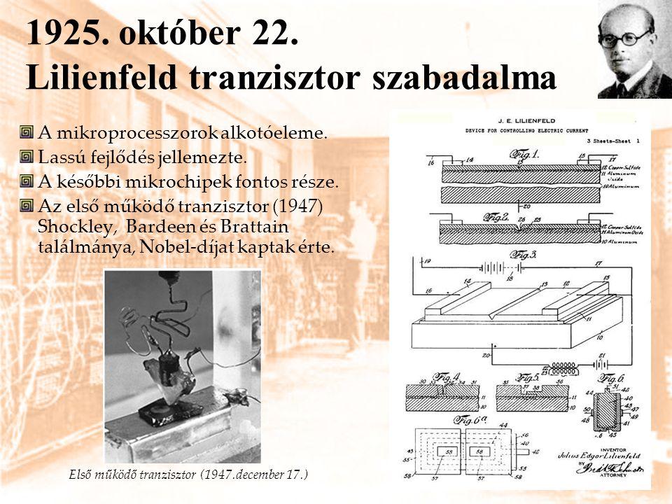 1925. október 22. Lilienfeld tranzisztor szabadalma A mikroprocesszorok alkotóeleme. Lassú fejlődés jellemezte. A későbbi mikrochipek fontos része. Az