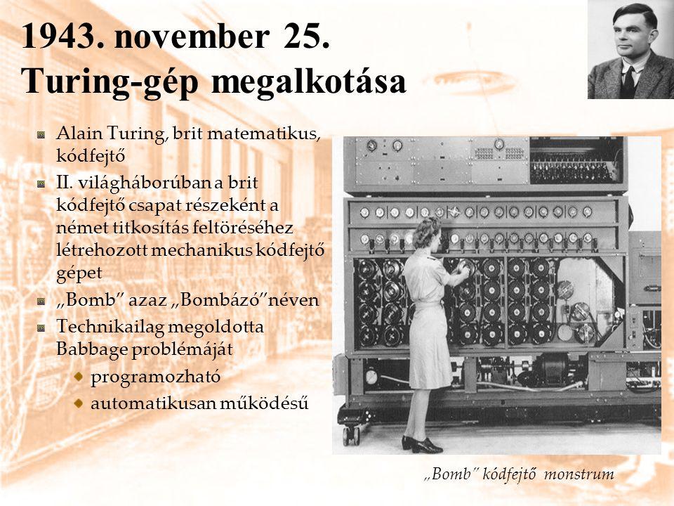 1943. november 25. Turing-gép megalkotása Alain Turing, brit matematikus, kódfejtő II. világháborúban a brit kódfejtő csapat részeként a német titkosí