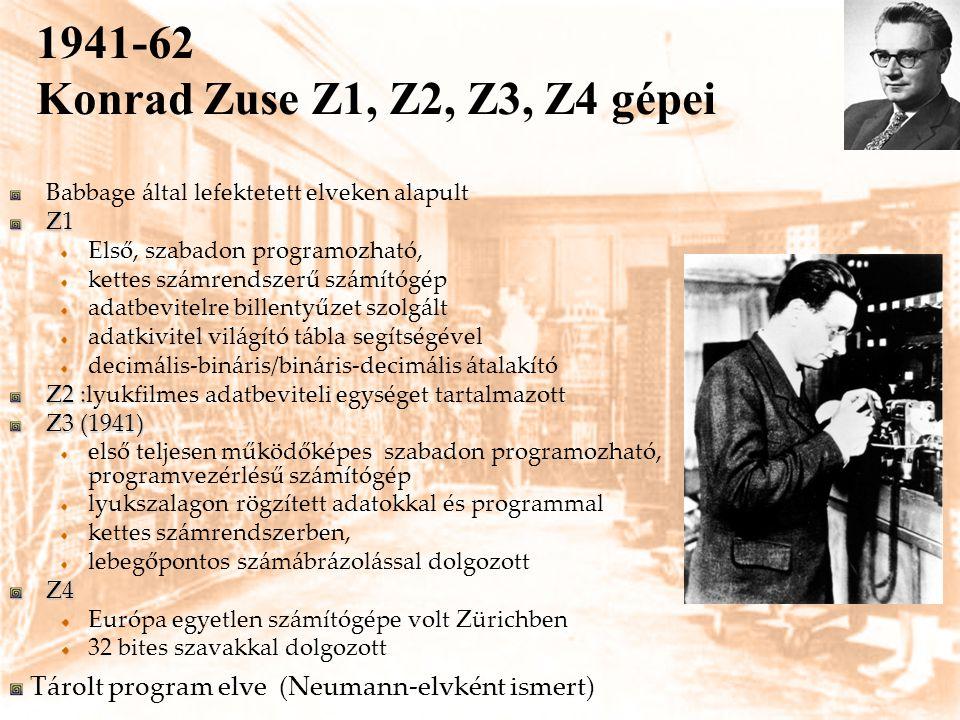 1941-62 Konrad Zuse Z1, Z2, Z3, Z4 gépei Babbage által lefektetett elveken alapultZ1 Első, szabadon programozható, kettes számrendszerű számítógép ada