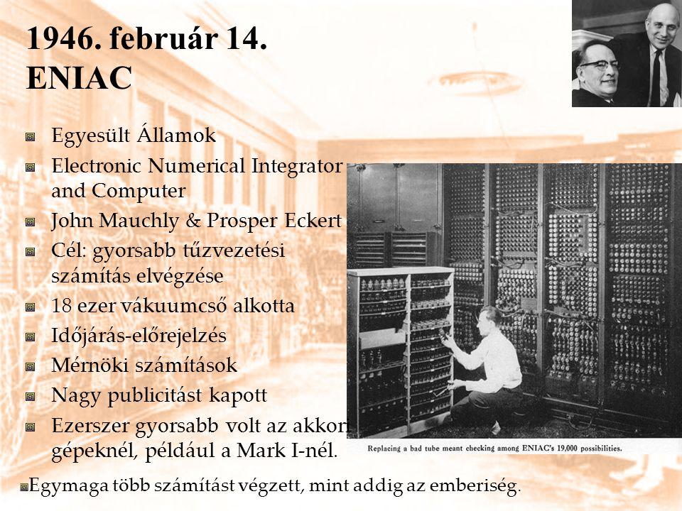 1946. február 14. ENIAC Egyesült Államok Electronic Numerical Integrator and Computer John Mauchly & Prosper Eckert Cél: gyorsabb tűzvezetési számítás