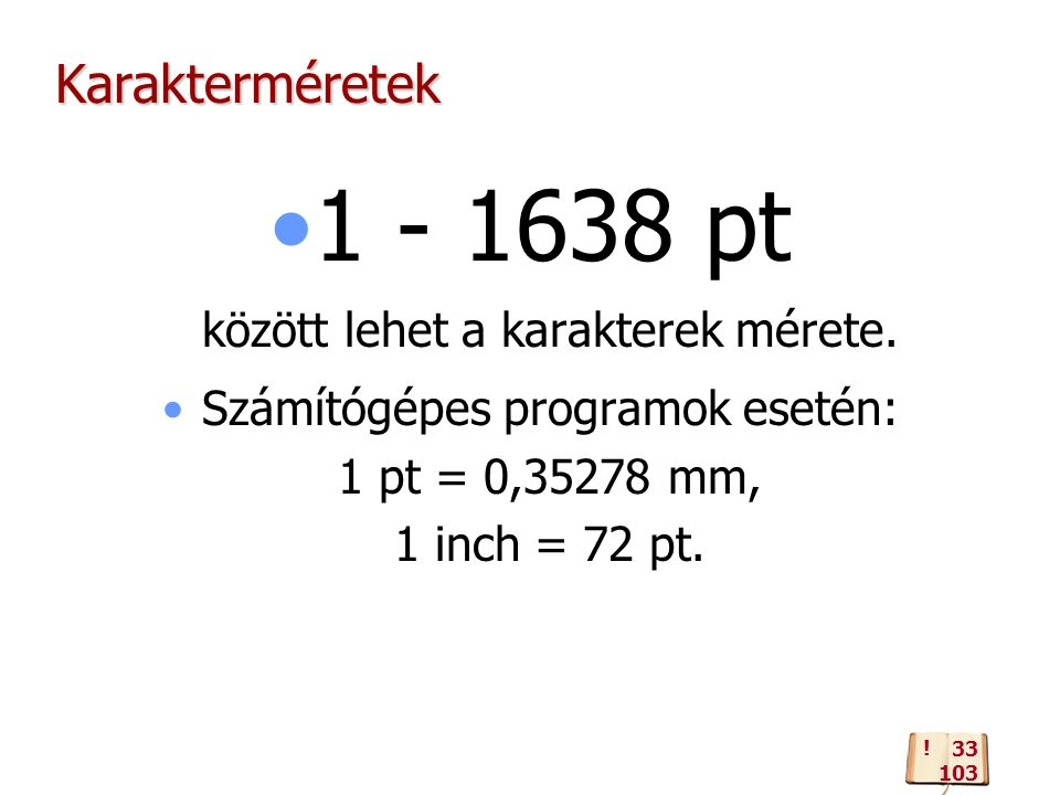 Karakterméretek 1 - 1638 pt között lehet a karakterek mérete. Számítógépes programok esetén: 1 pt = 0,35278 mm, 1 inch = 72 pt. ! 33 103