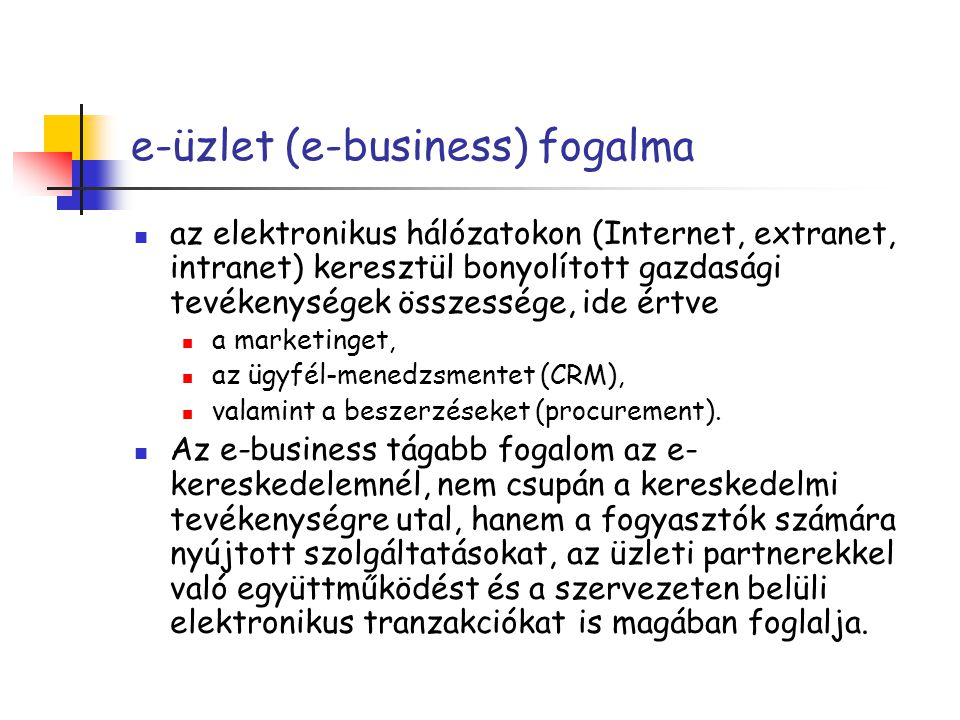 e-üzlet jellemzői e-üzleti szerkezet=intergrált alakalmazásrendszerek a sikerhez kulcsfontosságú az e-üzleti infrastruktúra ügyes kialakítása és megalkuvást nem ismerő megvalósítása – ez alapkövetelmény a szerkezeti változásokkal létrejönnek kevésbé kézzelfogható vagyontárgyak: márkák létrehozása, ügyfélkapcsolat, beszállítók integrálása és az információs tőke rugalmas felhasználása (folyamat, termék helyett)