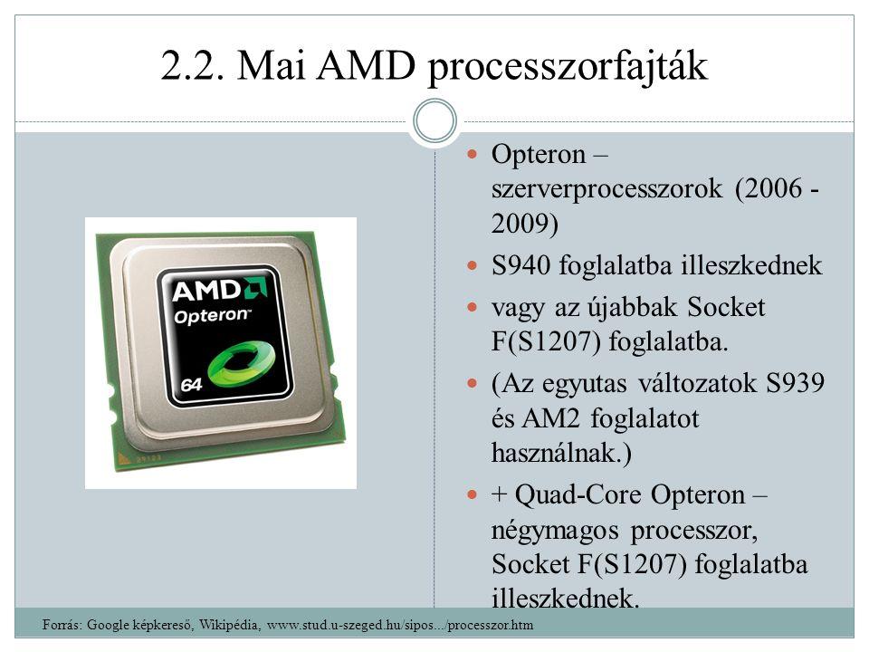 2.2. Mai AMD processzorfajták Opteron – szerverprocesszorok (2006 - 2009) S940 foglalatba illeszkednek vagy az újabbak Socket F(S1207) foglalatba. (Az