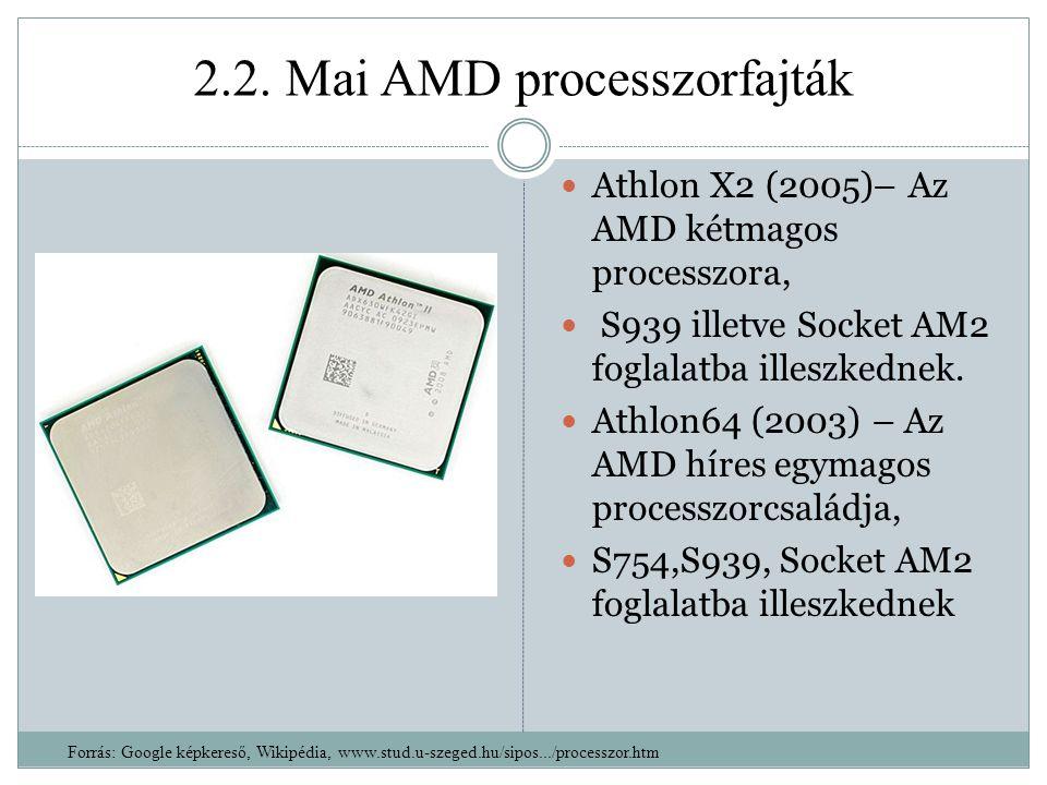 2.2. Mai AMD processzorfajták Athlon X2 (2005)– Az AMD kétmagos processzora, S939 illetve Socket AM2 foglalatba illeszkednek. Athlon64 (2003) – Az AMD