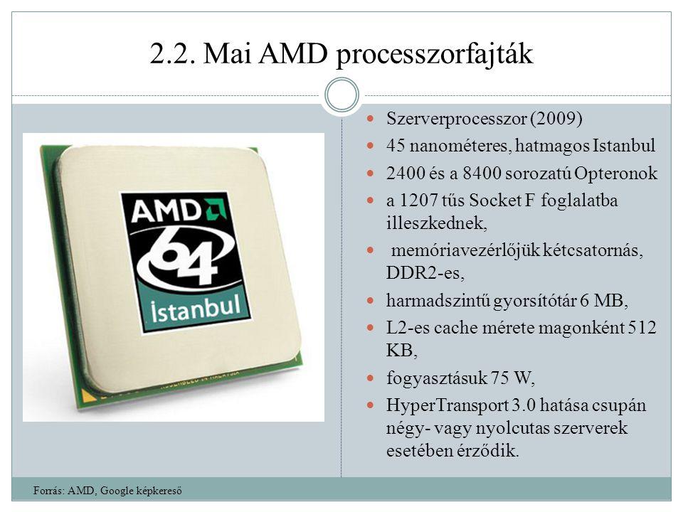 2.2. Mai AMD processzorfajták Szerverprocesszor (2009) 45 nanométeres, hatmagos Istanbul 2400 és a 8400 sorozatú Opteronok a 1207 tűs Socket F foglala