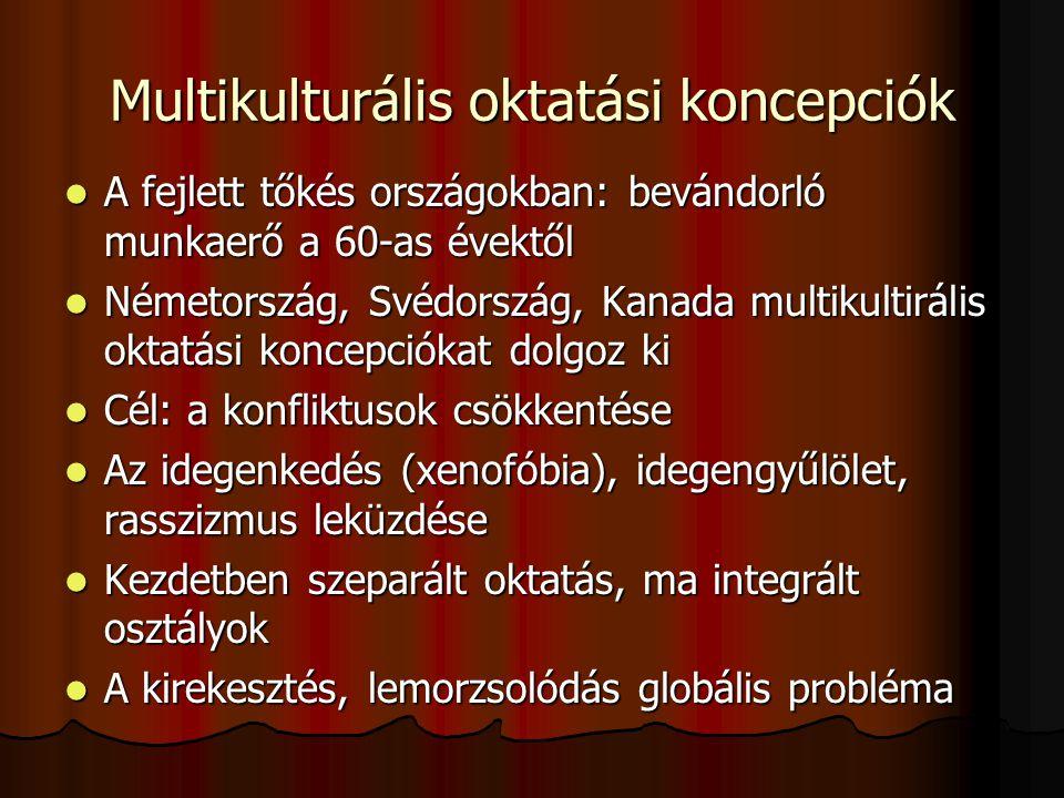 Multikulturális oktatási koncepciók A fejlett tőkés országokban: bevándorló munkaerő a 60-as évektől A fejlett tőkés országokban: bevándorló munkaerő a 60-as évektől Németország, Svédország, Kanada multikultirális oktatási koncepciókat dolgoz ki Németország, Svédország, Kanada multikultirális oktatási koncepciókat dolgoz ki Cél: a konfliktusok csökkentése Cél: a konfliktusok csökkentése Az idegenkedés (xenofóbia), idegengyűlölet, rasszizmus leküzdése Az idegenkedés (xenofóbia), idegengyűlölet, rasszizmus leküzdése Kezdetben szeparált oktatás, ma integrált osztályok Kezdetben szeparált oktatás, ma integrált osztályok A kirekesztés, lemorzsolódás globális probléma A kirekesztés, lemorzsolódás globális probléma