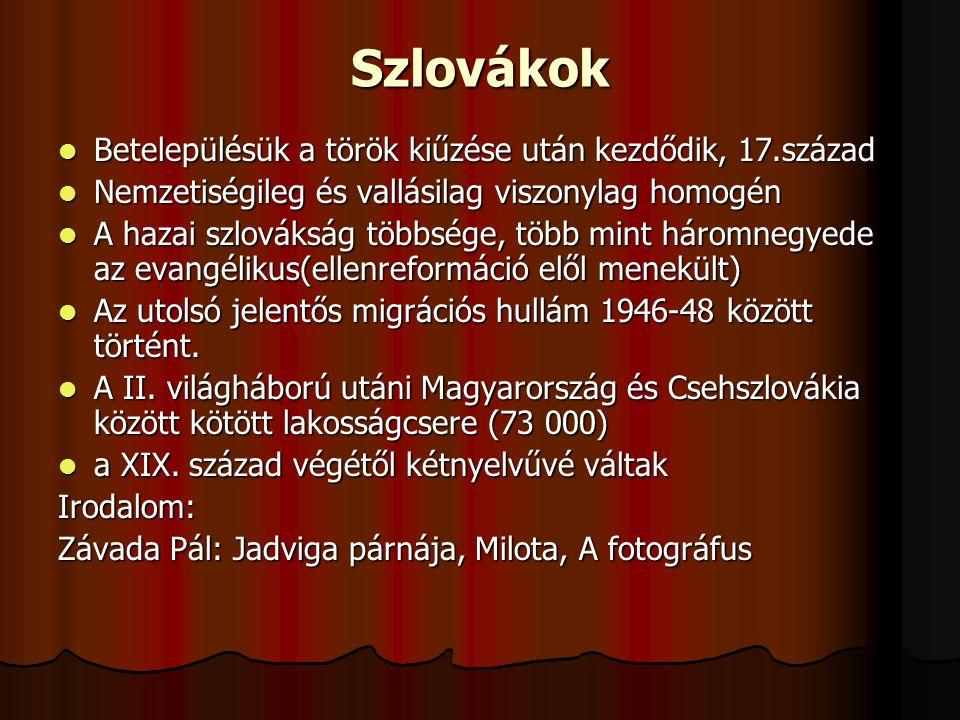 Szlovákok Betelepülésük a török kiűzése után kezdődik, 17.század Betelepülésük a török kiűzése után kezdődik, 17.század Nemzetiségileg és vallásilag viszonylag homogén Nemzetiségileg és vallásilag viszonylag homogén A hazai szlovákság többsége, több mint háromnegyede az evangélikus(ellenreformáció elől menekült) A hazai szlovákság többsége, több mint háromnegyede az evangélikus(ellenreformáció elől menekült) Az utolsó jelentős migrációs hullám 1946-48 között történt.
