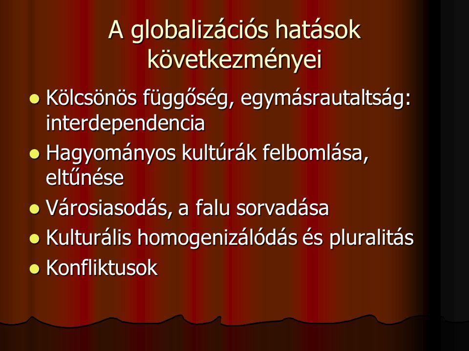 A globalizációs hatások következményei Kölcsönös függőség, egymásrautaltság: interdependencia Kölcsönös függőség, egymásrautaltság: interdependencia Hagyományos kultúrák felbomlása, eltűnése Hagyományos kultúrák felbomlása, eltűnése Városiasodás, a falu sorvadása Városiasodás, a falu sorvadása Kulturális homogenizálódás és pluralitás Kulturális homogenizálódás és pluralitás Konfliktusok Konfliktusok