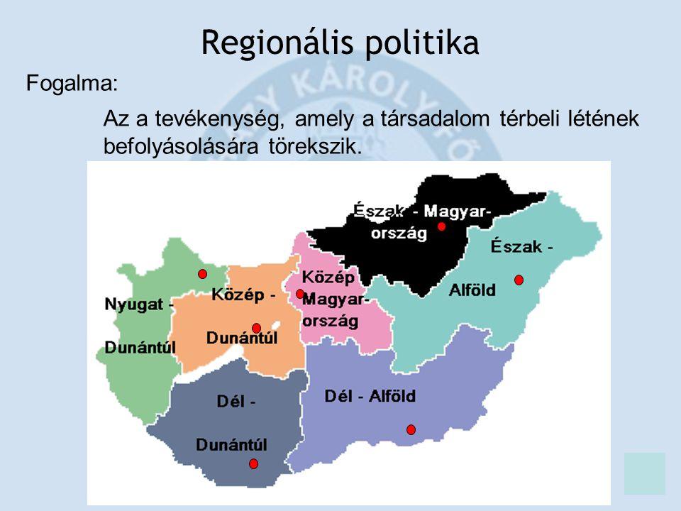 Regionális politika Fogalma: Az a tevékenység, amely a társadalom térbeli létének befolyásolására törekszik.