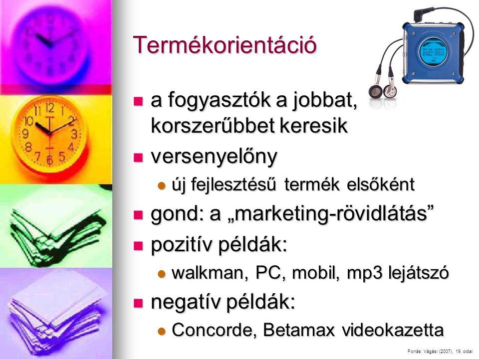 """Termékorientáció a fogyasztók a jobbat, korszerűbbet keresik a fogyasztók a jobbat, korszerűbbet keresik versenyelőny versenyelőny új fejlesztésű termék elsőként új fejlesztésű termék elsőként gond: a """"marketing-rövidlátás gond: a """"marketing-rövidlátás pozitív példák: pozitív példák: walkman, PC, mobil, mp3 lejátszó walkman, PC, mobil, mp3 lejátszó negatív példák: negatív példák: Concorde, Betamax videokazetta Concorde, Betamax videokazetta Forrás: Vágási (2007), 19."""