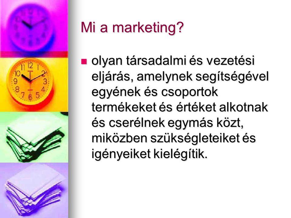 Mi a marketing? olyan társadalmi és vezetési eljárás, amelynek segítségével egyének és csoportok termékeket és értéket alkotnak és cserélnek egymás kö