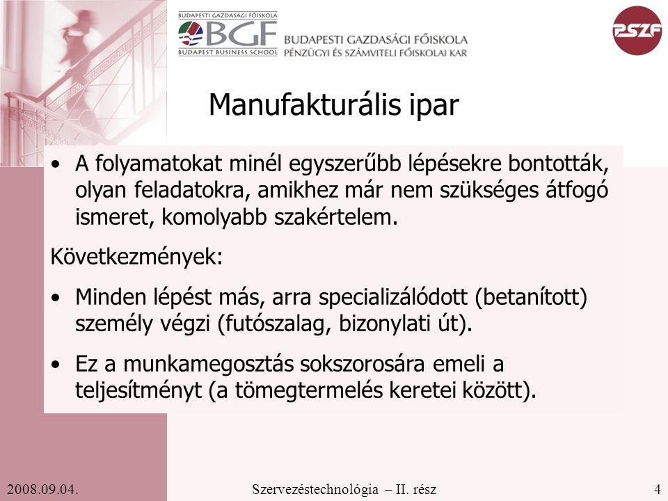 4Szervezéstechnológia – II. rész2008.09.04. Manufakturális ipar A folyamatokat minél egyszerűbb lépésekre bontották, olyan feladatokra, amikhez már ne