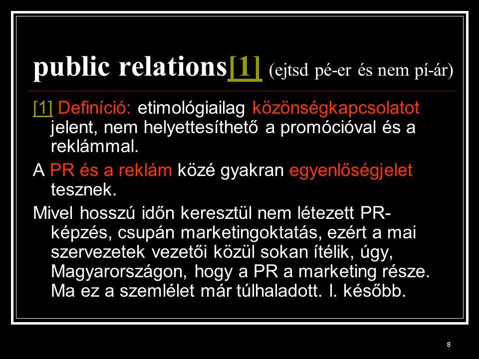 8 public relations[1] (ejtsd pé-er és nem pí-ár)[1] [1] Definíció: etimológiailag közönségkapcsolatot jelent, nem helyettesíthető a promócióval és a reklámmal.
