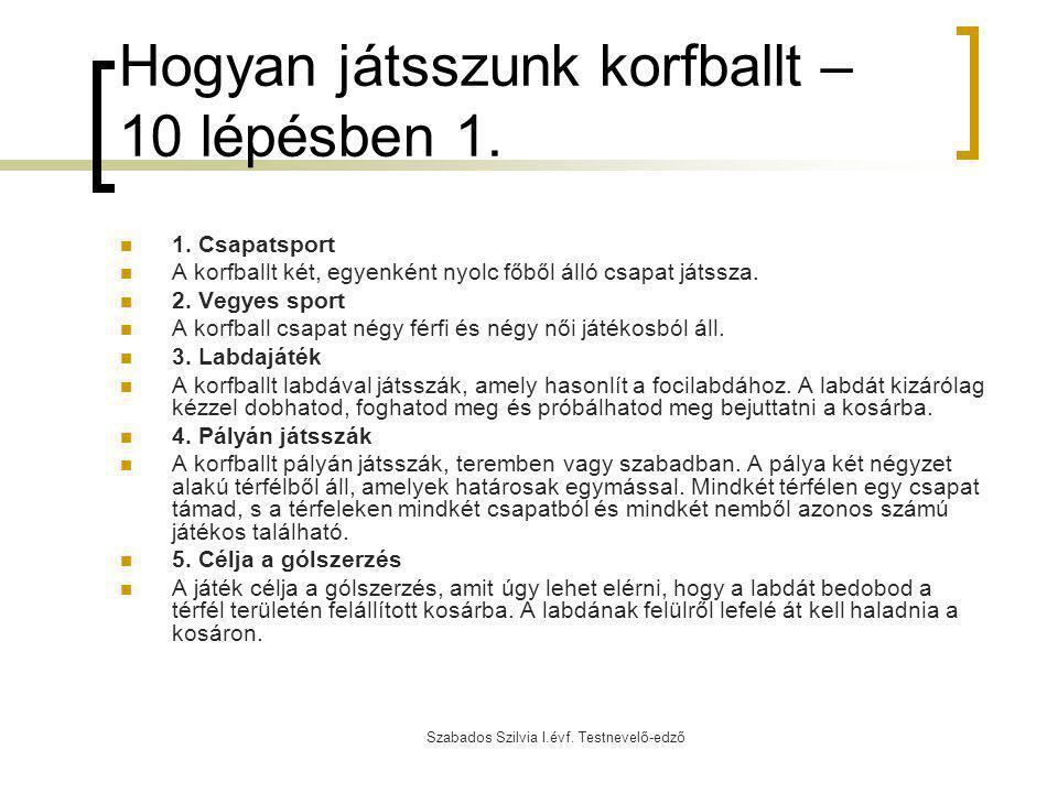 Szabados Szilvia I.évf. Testnevelő-edző Hogyan játsszunk korfballt – 10 lépésben 1. 1. Csapatsport A korfballt két, egyenként nyolc főből álló csapat