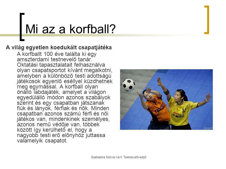 Szabados Szilvia I.évf. Testnevelő-edző Mi az a korfball? A világ egyetlen koedukált csapatjátéka A korfballt 100 éve találta ki egy amszterdami testn
