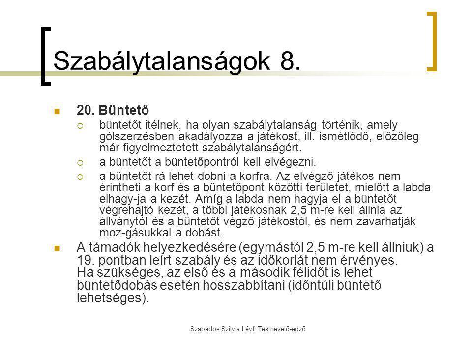 Szabados Szilvia I.évf. Testnevelő-edző Szabálytalanságok 8. 20. Büntető  büntetőt itélnek, ha olyan szabálytalanság történik, amely gólszerzésben ak