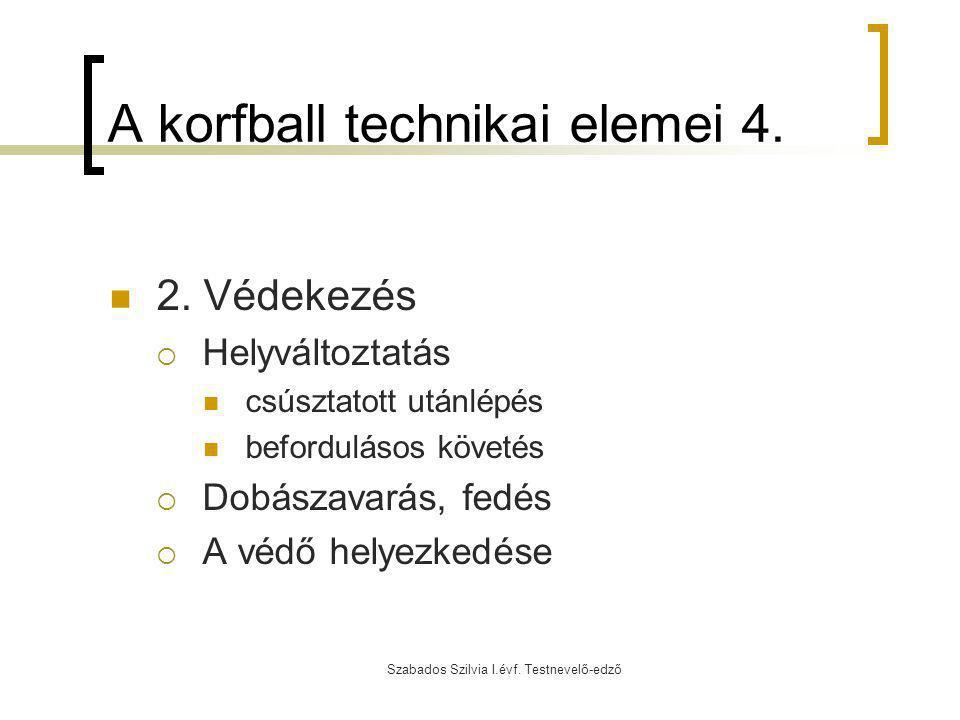Szabados Szilvia I.évf. Testnevelő-edző A korfball technikai elemei 4. 2. Védekezés  Helyváltoztatás csúsztatott utánlépés befordulásos követés  Dob