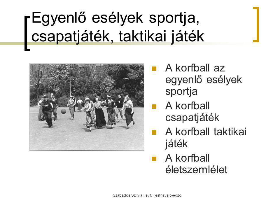 Szabados Szilvia I.évf. Testnevelő-edző Egyenlő esélyek sportja, csapatjáték, taktikai játék A korfball az egyenlő esélyek sportja A korfball csapatjá