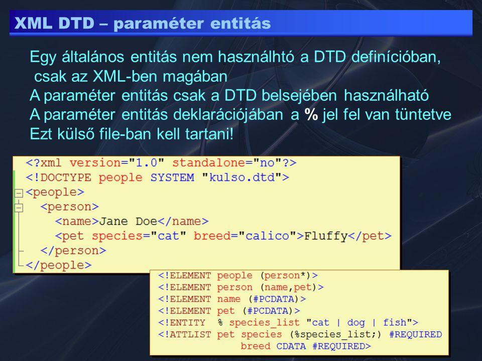 XML DTD – paraméter entitás Egy általános entitás nem használhtó a DTD definícióban, csak az XML-ben magában A paraméter entitás csak a DTD belsejében használható A paraméter entitás deklarációjában a % jel fel van tüntetve Ezt külső file-ban kell tartani!