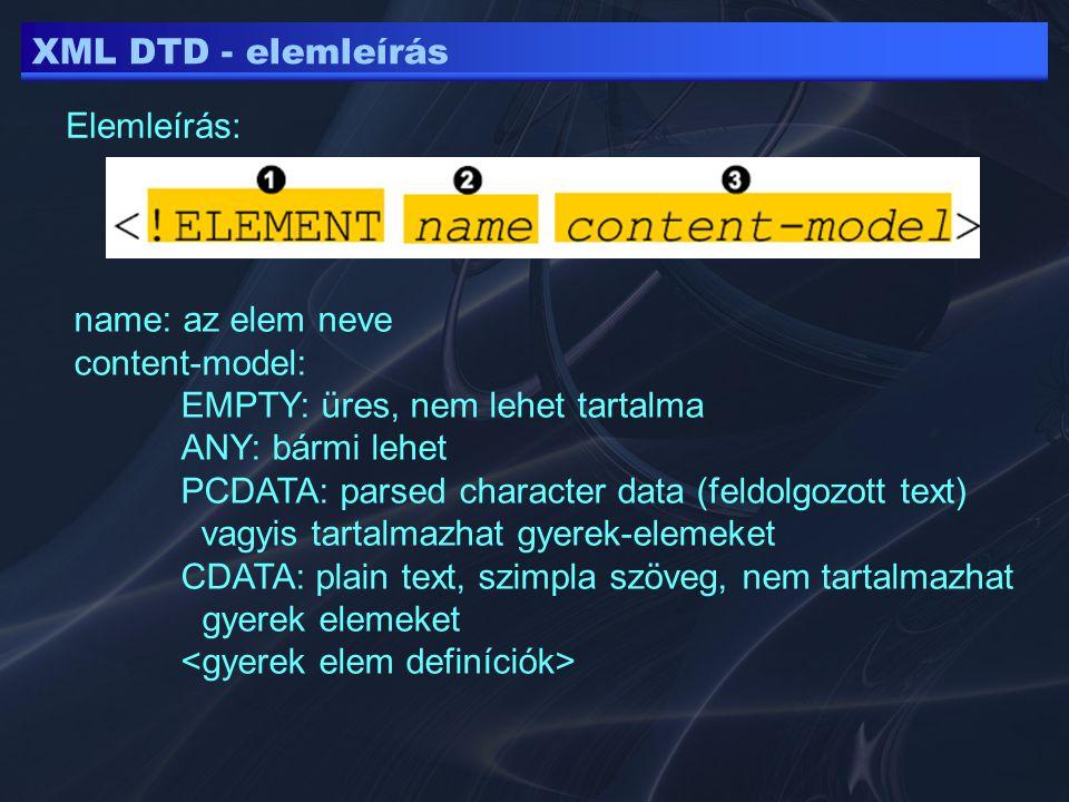 XML DTD - elemleírás Elemleírás: name: az elem neve content-model: EMPTY: üres, nem lehet tartalma ANY: bármi lehet PCDATA: parsed character data (feldolgozott text) vagyis tartalmazhat gyerek-elemeket CDATA: plain text, szimpla szöveg, nem tartalmazhat gyerek elemeket