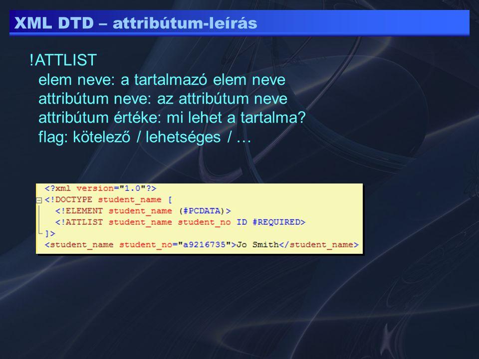 XML DTD – attribútum-leírás !ATTLIST elem neve: a tartalmazó elem neve attribútum neve: az attribútum neve attribútum értéke: mi lehet a tartalma.