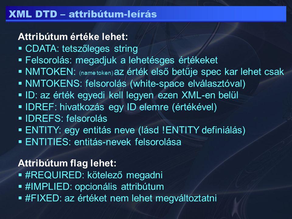 XML DTD – attribútum-leírás Attribútum értéke lehet:  CDATA: tetszőleges string  Felsorolás: megadjuk a lehetésges értékeket  NMTOKEN: (name token) az érték első betűje spec kar lehet csak  NMTOKENS: felsorolás (white-space elválasztóval)  ID: az érték egyedi kell legyen ezen XML-en belül  IDREF: hivatkozás egy ID elemre (értékével)  IDREFS: felsorolás  ENTITY: egy entitás neve (lásd !ENTITY definiálás)  ENTITIES: entitás-nevek felsorolása Attribútum flag lehet:  #REQUIRED: kötelező megadni  #IMPLIED: opcionális attribútum  #FIXED: az értéket nem lehet megváltoztatni