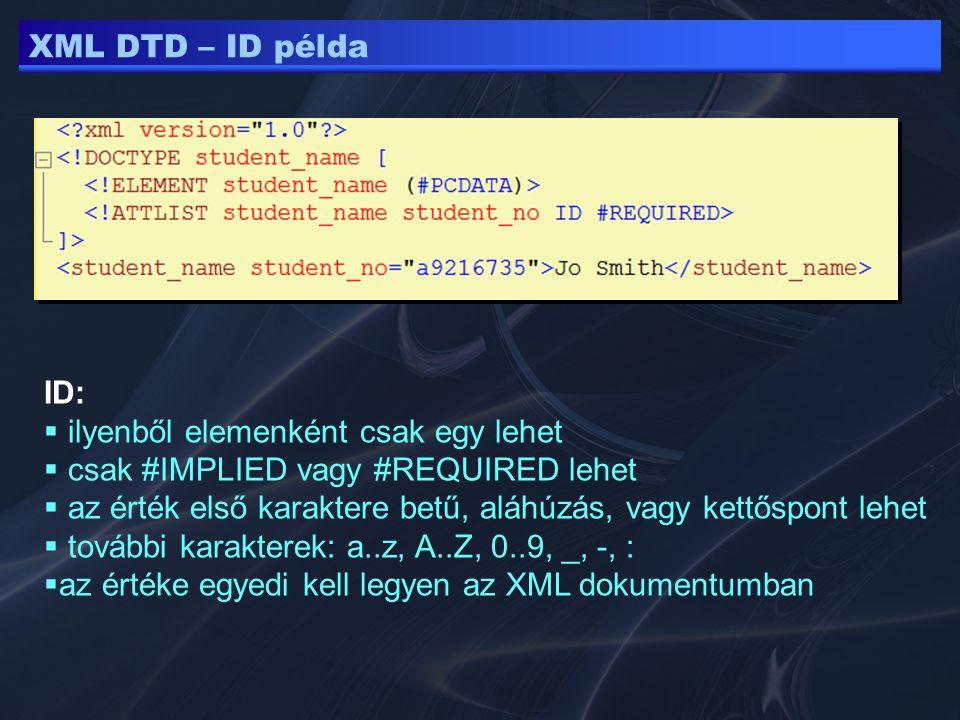 XML DTD – ID példa ID:  ilyenből elemenként csak egy lehet  csak #IMPLIED vagy #REQUIRED lehet  az érték első karaktere betű, aláhúzás, vagy kettőspont lehet  további karakterek: a..z, A..Z, 0..9, _, -, :  az értéke egyedi kell legyen az XML dokumentumban