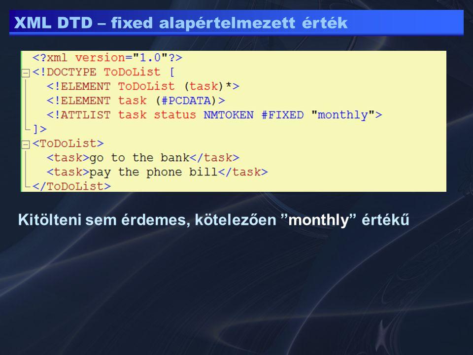 XML DTD – fixed alapértelmezett érték Kitölteni sem érdemes, kötelezően monthly értékű