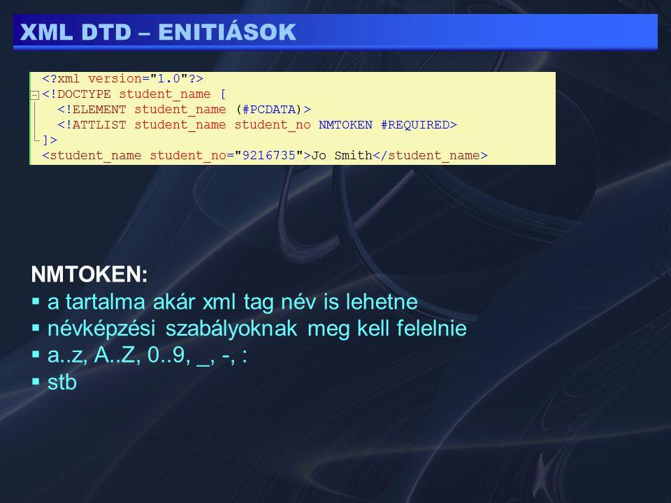 XML DTD – ENITIÁSOK NMTOKEN:  a tartalma akár xml tag név is lehetne  névképzési szabályoknak meg kell felelnie  a..z, A..Z, 0..9, _, -, :  stb