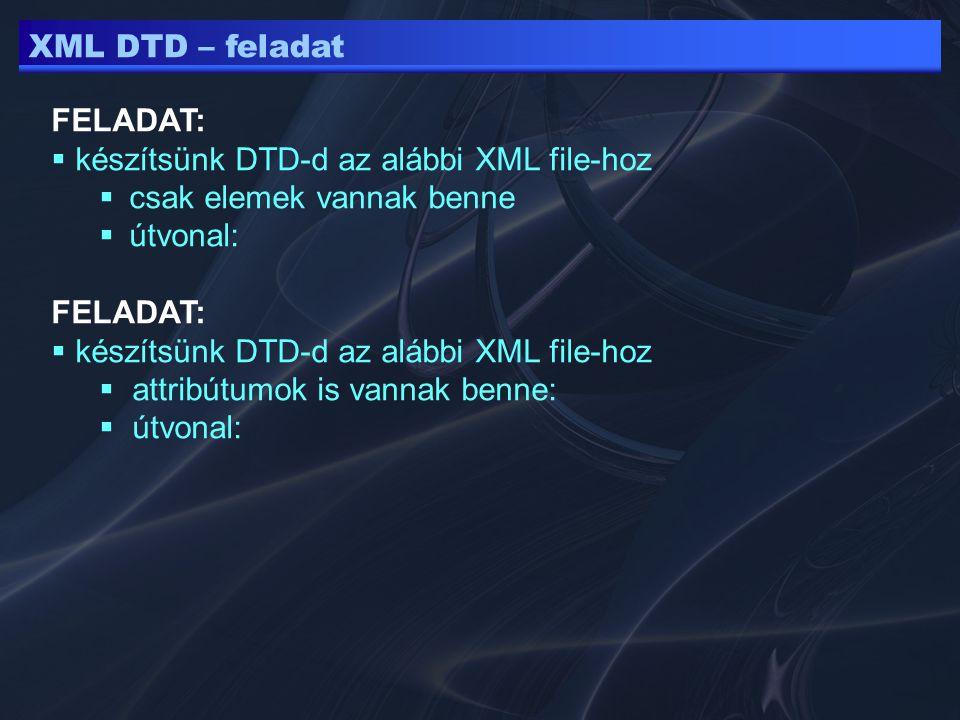 XML DTD – feladat FELADAT:  készítsünk DTD-d az alábbi XML file-hoz  csak elemek vannak benne  útvonal: FELADAT:  készítsünk DTD-d az alábbi XML file-hoz  attribútumok is vannak benne:  útvonal: