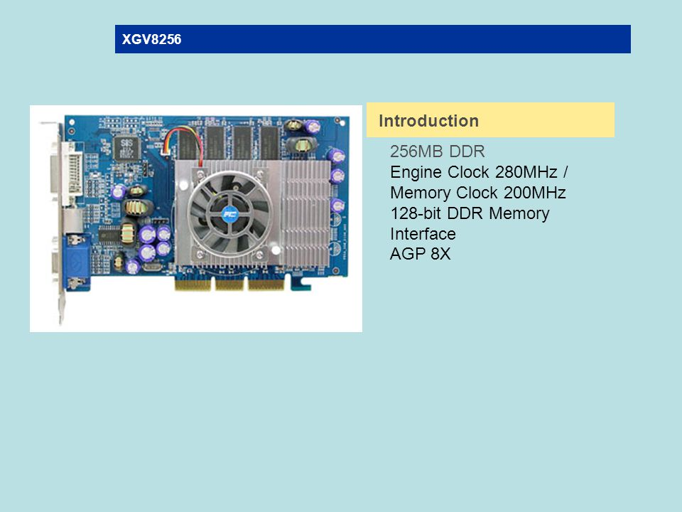 XGV8256 Introduction 256MB DDR Engine Clock 280MHz / Memory Clock 200MHz 128-bit DDR Memory Interface AGP 8X