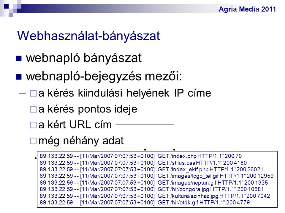 Agria Media 2011 Webhasználat-bányászat webnapló bányászat webnapló-bejegyzés mezői:  a kérés kiindulási helyének IP címe  a kérés pontos ideje  a