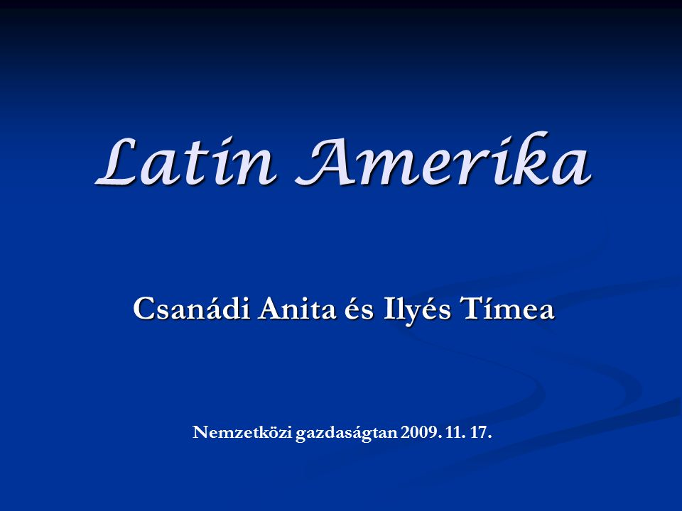 Latin Amerika Csanádi Anita és Ilyés Tímea Nemzetközi gazdaságtan 2009. 11. 17.