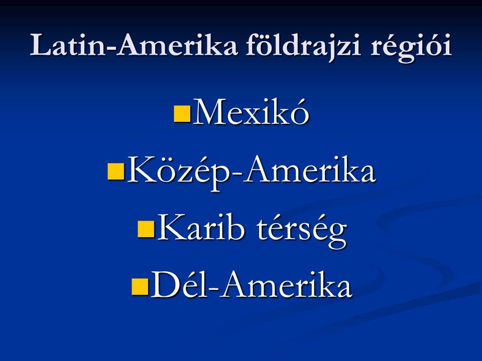 Latin-Amerika földrajzi régiói Mexikó Mexikó Közép-Amerika Közép-Amerika Karib térség Karib térség Dél-Amerika Dél-Amerika