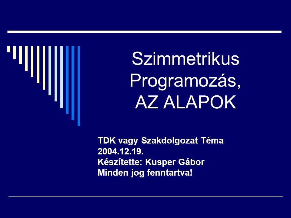 Szimmetrikus Programozás, AZ ALAPOK TDK vagy Szakdolgozat Téma 2004.12.19. Készítette: Kusper Gábor Minden jog fenntartva!