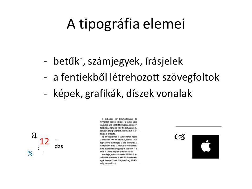 A tipográfia elemei -betűk *, számjegyek, írásjelek -a fentiekből létrehozott szövegfoltok -képek, grafikák, díszek vonalak a 12 % ! : dzs − 