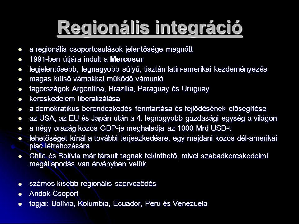 Regionális integráció közösen lépnek fel a NAFTA további kibővítésének tekinthető FTAA (Free Trade Agreement of the Americas) tárgyalásain közösen lépnek fel a NAFTA további kibővítésének tekinthető FTAA (Free Trade Agreement of the Americas) tárgyalásain az USA viselkedése meghatározza a térség külpolitikai irányultságát (főleg Közép-Amerika) az USA viselkedése meghatározza a térség külpolitikai irányultságát (főleg Közép-Amerika) megoldandó problémák, feladatok: megoldandó problémák, feladatok:  a társadalmi egyenlőtlenség magas foka  szakképzett munkaerő relatív hiánya  termelés szerkezeti problémái  dominál az alacsony hozzáadott értéket hordozó termékek termelése és exportja  nemzetközi összehasonlításban csekély a termelés hatékonysága  döntő momentum, hogy milyen feltételekkel juthatnak hozzá a térség országai a fejlődéshez nélkülözhetetlen további külső forrásokhoz az argentin adósságválság negatív hatása az argentin adósságválság negatív hatása a térségen belüli különbségek várhatóan növekedni fognak a térségen belüli különbségek várhatóan növekedni fognak