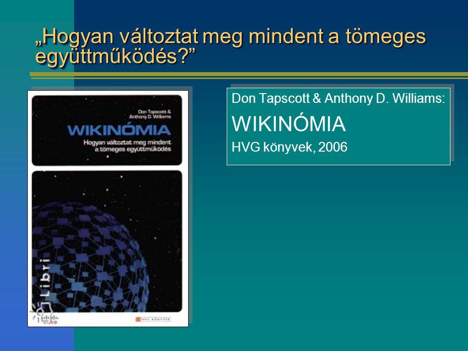 """""""Hogyan változtat meg mindent a tömeges együttműködés?"""" Don Tapscott & Anthony D. Williams: WIKINÓMIA HVG könyvek, 2006 Don Tapscott & Anthony D. Will"""